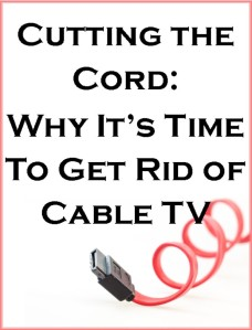 Cutting the Cord: Why It's Time To Get Rid of Cable TV